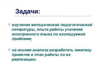 Задачи: изучение методической педагогической литературы, опыта работы учителей и