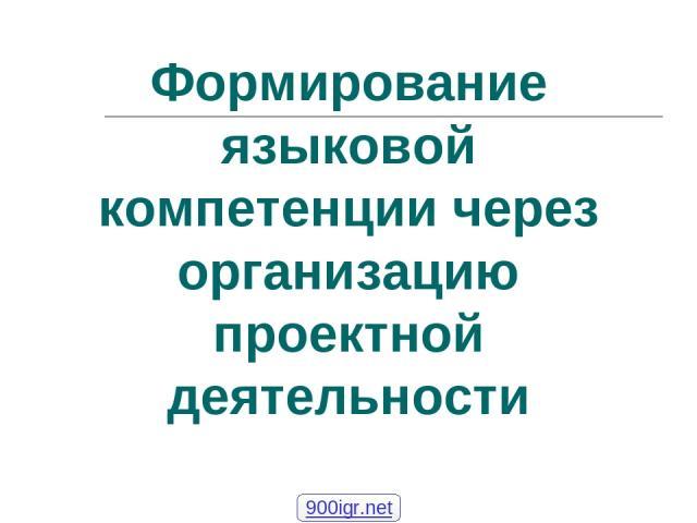 Формирование языковой компетенции через организацию проектной деятельности 900igr.net