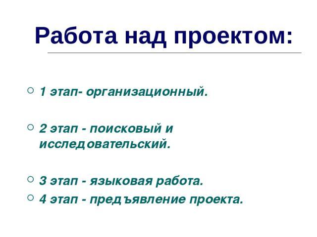 Работа над проектом: 1 этап- организационный. 2 этап - поисковый и исследовательский. 3 этап - языковая работа. 4 этап - предъявление проекта.