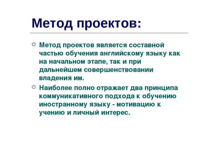 Метод проектов: Метод проектов является составной частью обучения английскому языку как на начальном этапе, так и при дальнейшем совершенствовании владения им. Наиболее полно отражает два принципа коммуникативного подхода к обучению иностранному язы…