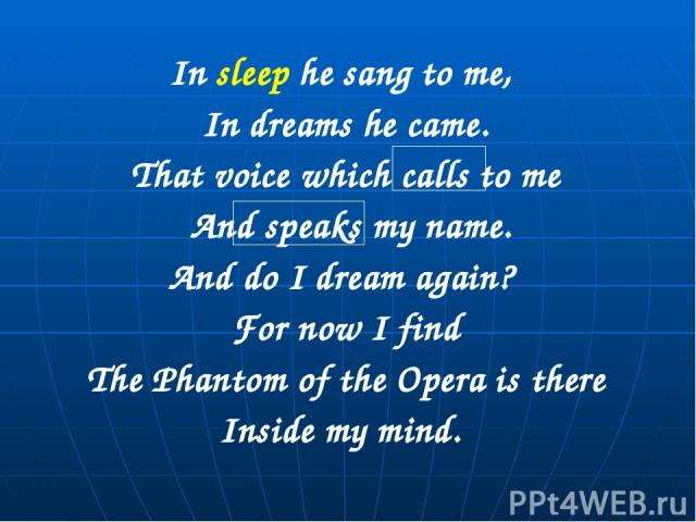 In sleep he sang to me, In dreams he came. That voice which calls to me And speaks my name. And do I dream again? For now I find The Phantom of the Opera is there Inside my mind.