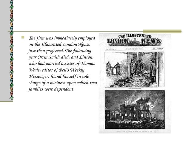 The firm was immediately employed on the Illustrated London News, just then projected. The following year Orrin Smith died, and Linton, who had married a sister of Thomas Wade, editor of Bell's Weekly Messenger, found himself in sole charge of a bus…