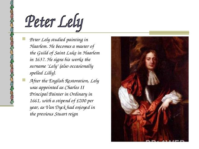 Peter Lely studied painting in Haarlem. He becomes a master of the Guild of Saint Luke in Haarlem in 1637. He signs his works the surname