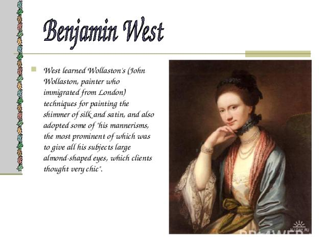 West learned Wollaston's (John Wollaston, painter who immigrated from London) techniques for painting the shimmer of silk and satin, and also adopted some of