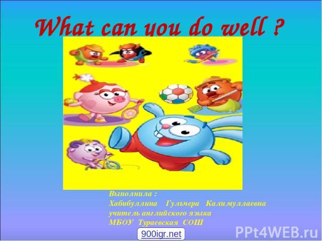 What can you do well ? Выполнила : Хабибуллина Гульчера Калимуллаевна учитель английского языка МБОУ Тураевская СОШ 900igr.net