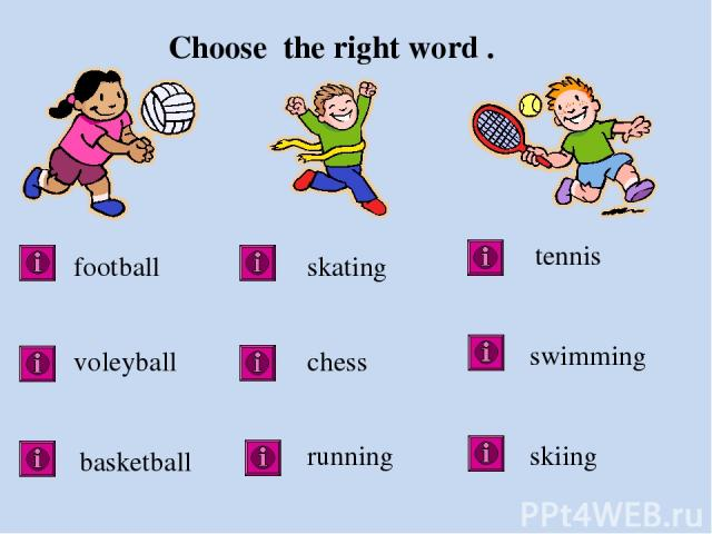 Choose the right word . football voleyball basketball skating chess running tennis skiing swimming