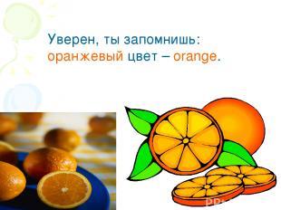 Уверен, ты запомнишь: оранжевый цвет – orange.