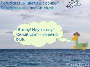 Я тону! Иду ко дну! Синий цвет – конечно blue. Голубоватый цвет ты любишь? Голуб