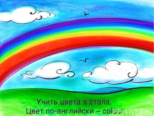 Учить цвета я стала. Цвет по-английски – colour. Учить цвета я стала. Цвет по-английски – colour.