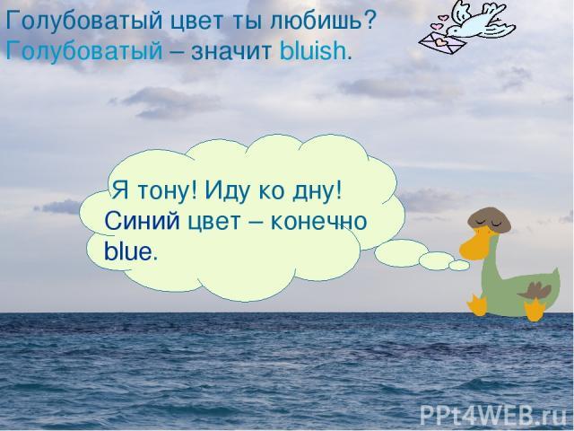 Я тону! Иду ко дну! Синий цвет – конечно blue. Голубоватый цвет ты любишь? Голубоватый – значит bluish. Я тону! Иду ко дну! Синий цвет – конечно blue.