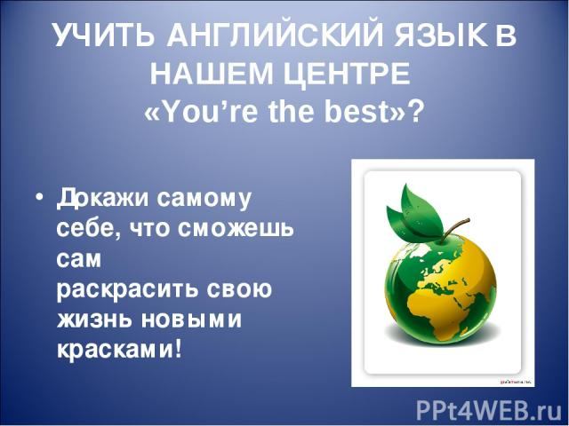 УЧИТЬ АНГЛИЙСКИЙ ЯЗЫК В НАШЕМ ЦЕНТРЕ «You're the best»? Докажи самому себе, что сможешь сам раскрасить свою жизнь новыми красками!