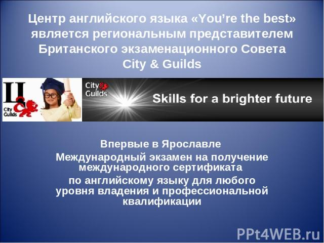 Центр английского языка «You're the best» является региональным представителем Британского экзаменационного Совета City & Guilds Впервые в Ярославле Международный экзамен на получение международного сертификата по английскому языку для любого уровня…