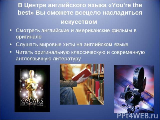 В Центре английского языка «You're the best» Вы сможете всецело насладиться искусством Смотреть английские и американские фильмы в оригинале Слушать мировые хиты на английском языке Читать оригинальную классическую и современную англоязычную литературу