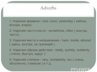 Adverbs 1. Наречия времени - now, soon, yesterday ( сейчас, вскоре, вчера). 2. Н