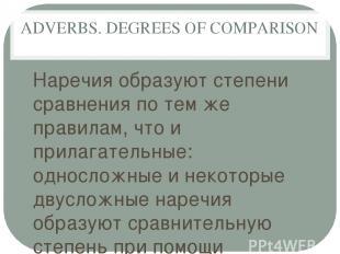 ADVERBS. DEGREES OF COMPARISON Наречия образуют степени сравнения по тем же прав