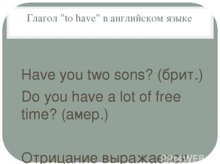 "Глагол ""to have"" в английском языке Have you two sons? (брит.) Do you have a lot"