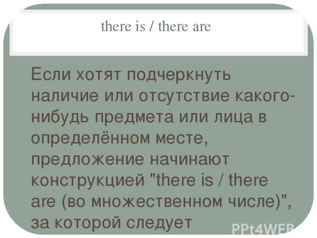 there is / there are Если хотят подчеркнуть наличие или отсутствие какого-нибудь предмета или лица в определённом месте, предложение начинают конструкцией