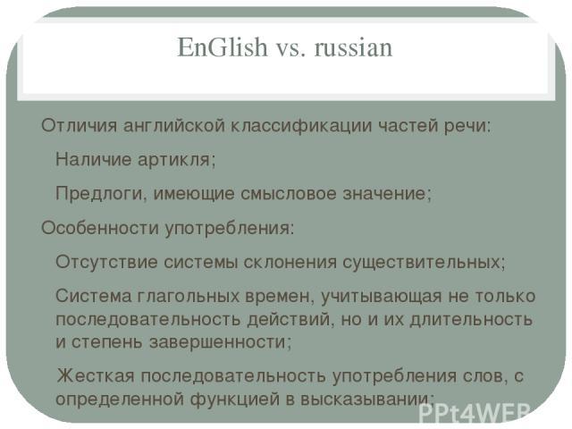EnGlish vs. russian Отличия английской классификации частей речи: Наличие артикля; Предлоги, имеющие смысловое значение; Особенности употребления: Отсутствие системы склонения существительных; Система глагольных времен, учитывающая не только последо…