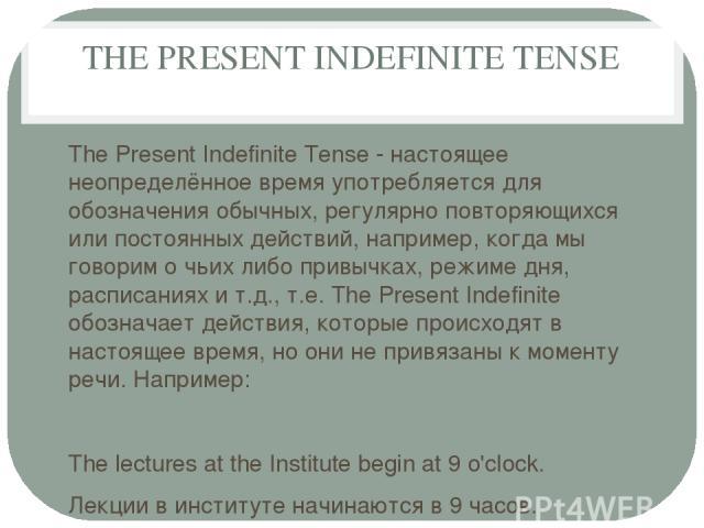 THE PRESENT INDEFINITE TENSE The Present Indefinite Tense - настоящее неопределённое время употребляется для обозначения обычных, регулярно повторяющихся или постоянных действий, например, когда мы говорим о чьих либо привычках, режиме дня, расписан…