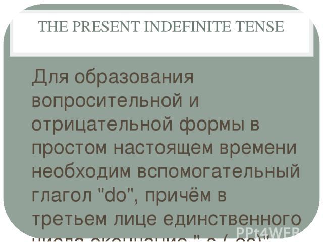 THE PRESENT INDEFINITE TENSE Для образования вопросительной и отрицательной формы в простом настоящем времени необходим вспомогательный глагол