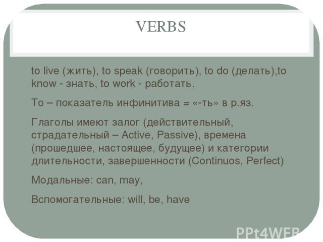 VERBS to live (жить), to speak (говорить), to do (делать),to know - знать, to work - работать. To – показатель инфинитива = «-ть» в р.яз. Глаголы имеют залог (действительный, страдательный – Active, Passive), времена (прошедшее, настоящее, будущее) …