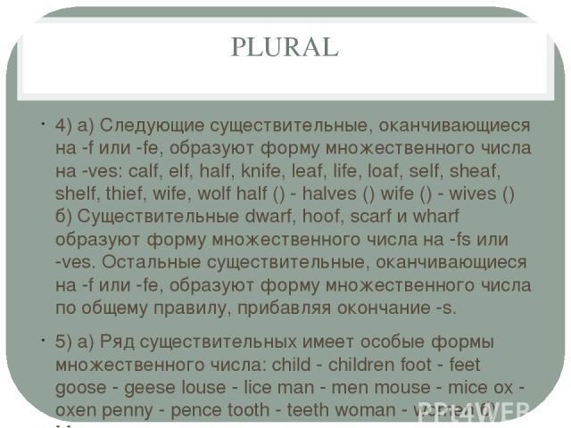 PLURAL 4) а) Следующие существительные, оканчивающиеся на -f или -fe, образуют форму множественного числа на -ves: calf, elf, half, knife, leaf, life, loaf, self, sheaf, shelf, thief, wife, wolf half () - halves () wife () - wives () б) Существитель…