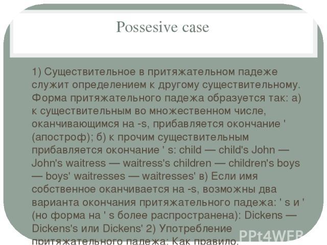 Possesive case 1) Существительное в притяжательном падеже служит определением к другому существительному. Форма притяжательного падежа образуется так: а) к существительным во множественном числе, оканчивающимся на -s, прибавляется окончание ' (апост…