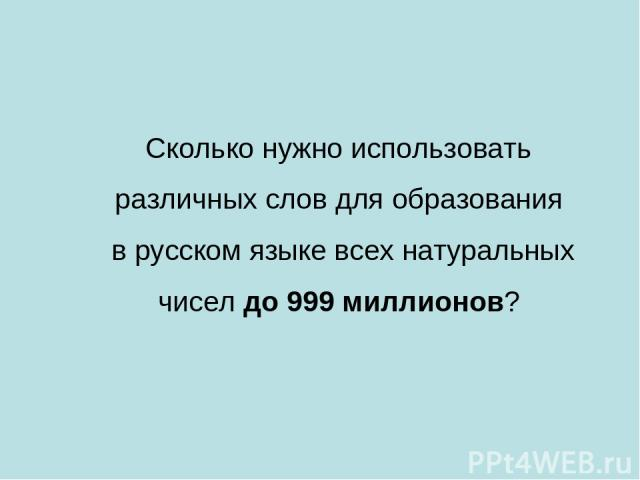 Сколько нужно использовать различных слов для образования в русском языке всех натуральных чиселдо 999 миллионов?