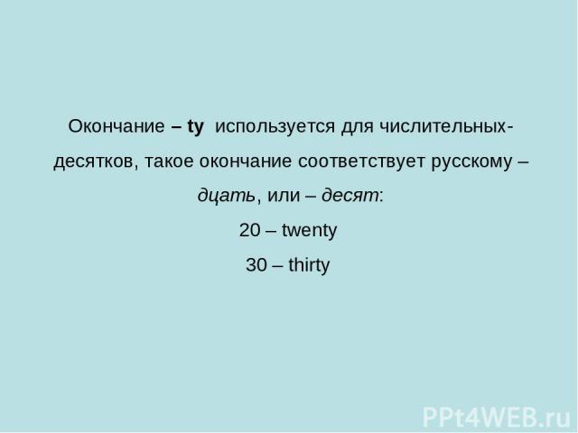 Окончание – ty используется для числительных-десятков, такое окончание соответствует русскому –дцать, или – десят: 20 – twenty 30 – thirty