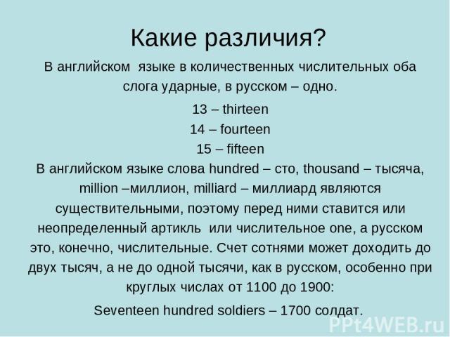 Какие различия? В английском языке в количественных числительных оба слога ударные, в русском – одно. 13 – thirteen 14 – fourteen 15 – fifteen В английском языке слова hundred – сто, thousand – тысяча, million –миллион, milliard – миллиард являются …