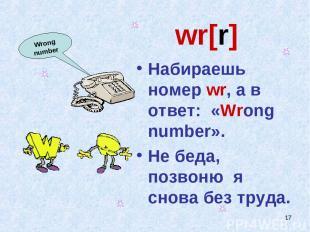 * wr[r] Набираешь номер wr, а в ответ: «Wrong number». Не беда, позвоню я снова