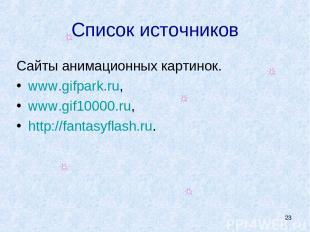 * Список источников Сайты анимационных картинок. www.gifpark.ru, www.gif10000.ru