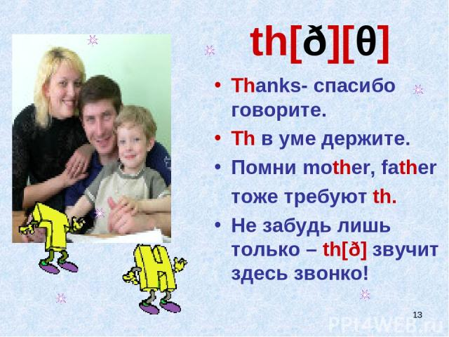 * th[ð][θ] Thanks- спасибо говорите. Th в уме держите. Помни mother, father тоже требуют th. Не забудь лишь только – th[ð] звучит здесь звонко!