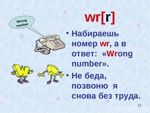 * wr[r] Набираешь номер wr, а в ответ: «Wrong number». Не беда, позвоню я снова без труда. Wrong number