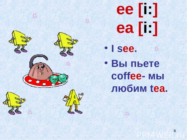 * ee [i:] ea [i:] I see. Вы пьете coffee- мы любим tea.