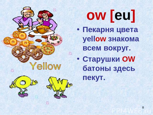 * ow [eu] Пекарня цвета yellow знакома всем вокруг. Старушки OW батоны здесь пекут.