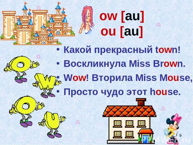 * ow [au] ou [au] Какой прекрасный town! Воскликнула Miss Brown. Wow! Вторила Miss Mouse, Просто чудо этот house.