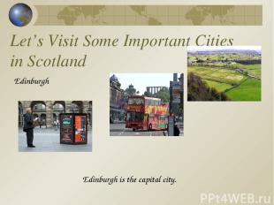 Let's Visit Some Important Cities in Scotland Edinburgh Edinburgh is the capital