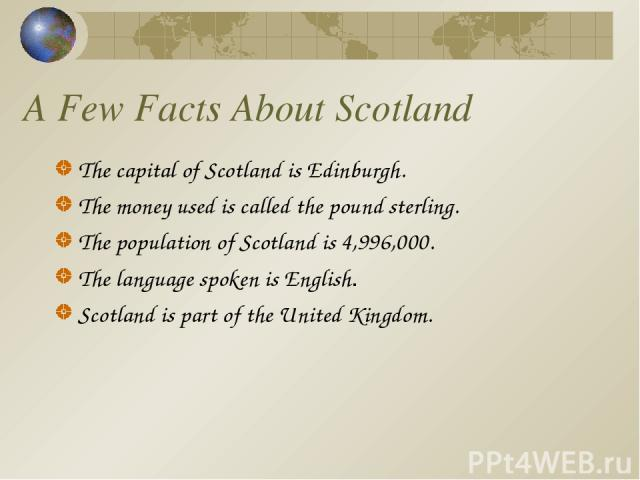 A Few Facts About Scotland The capital of Scotland is Edinburgh. The money used is called the pound sterling. The population of Scotland is 4,996,000. The language spoken is English. Scotland is part of the United Kingdom.