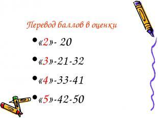 Перевод баллов в оценки «2»- 20 «3»-21-32 «4»-33-41 «5»-42-50