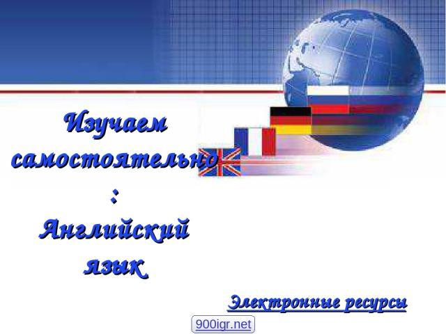 Изучаем самостоятельно: Английский язык Электронные ресурсы 900igr.net