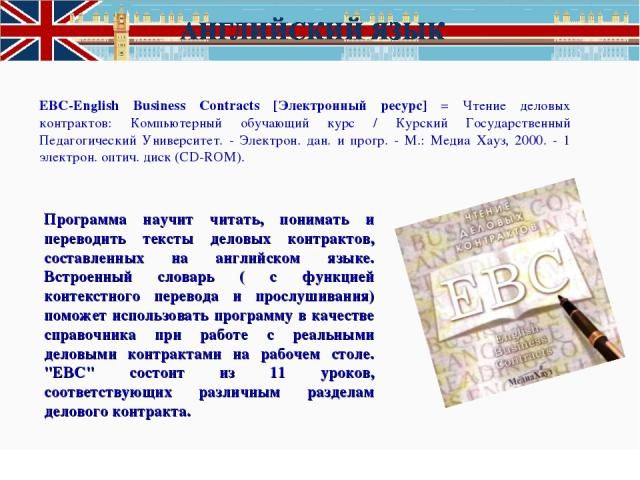 EBC-English Business Contracts [Электронный ресурс] = Чтение деловых контрактов: Компьютерный обучающий курс / Курский Государственный Педагогический Университет. - Электрон. дан. и прогр. - М.: Медиа Хауз, 2000. - 1 электрон. оптич. диск (CD-ROM). …