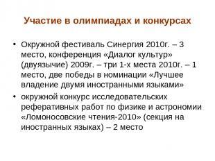 Участие в олимпиадах и конкурсах Окружной фестиваль Синергия 2010г. – 3 место, к