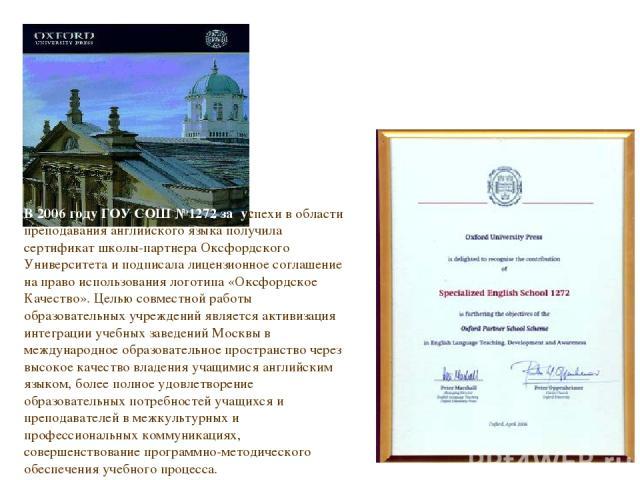 В 2006 году ГОУ СОШ №1272 за успехи в области преподавания английского языка получила сертификат школы-партнера Оксфордского Университета и подписала лицензионное соглашение на право использования логотипа «Оксфордское Качество». Целью совместной ра…