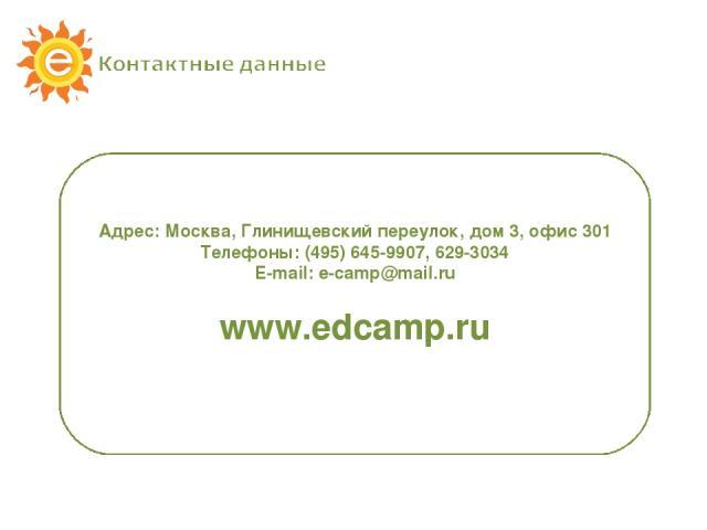 Адрес: Москва, Глинищевский переулок, дом 3, офис 301 Телефоны: (495) 645-9907, 629-3034 E-mail: e-camp@mail.ru www.edcamp.ru