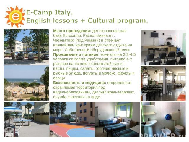 Место проведения: детско-юношеская база Eurocamp. Расположена в г. Чезенатико (под Римини) и отвечает важнейшим критериям детского отдыха на море. Собственный оборудованный пляж Проживание и питание: комнаты на 2-3-4-5 человек со всеми удобствами, п…