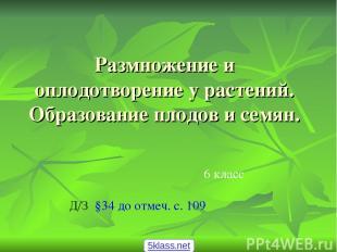 Размножение и оплодотворение у растений. Образование плодов и семян. 6 класс Д/З
