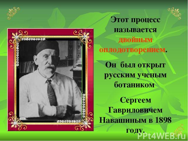 Этот процесс называется двойным оплодотворением. Он был открыт русским ученым ботаником Сергеем Гавриловичем Навашиным в 1898 году.