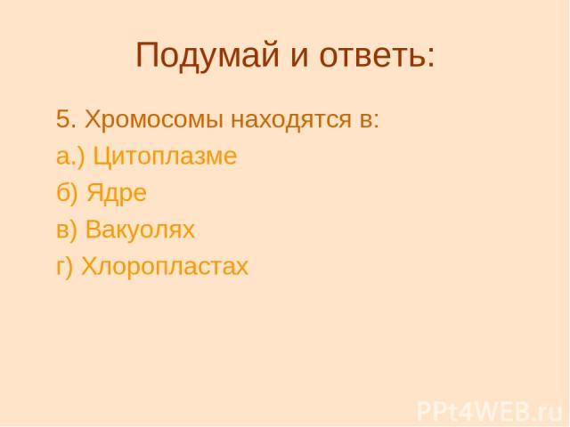 Подумай и ответь: 5.Хромосомы находятся в: а.) Цитоплазме б) Ядре в) Вакуолях г) Хлоропластах
