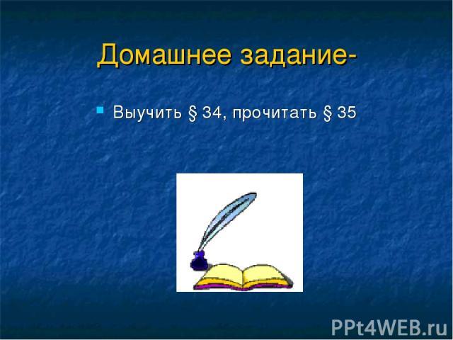 Домашнее задание- Выучить § 34, прочитать § 35